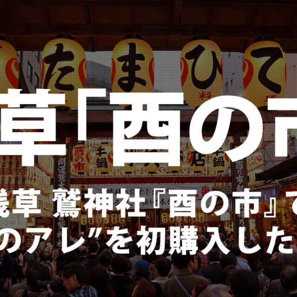 """浅草-鷲神社『酉の市』で""""例のアレ""""を初購入!"""