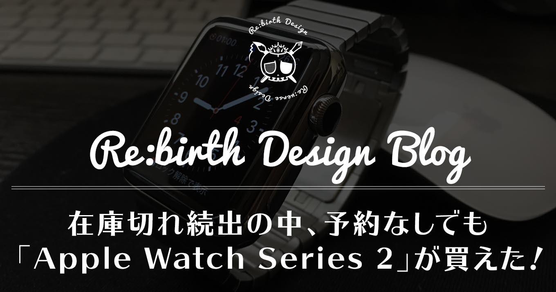 在庫切れ続出の中、予約なしでも「Apple Watch Series 2」 が買えた!