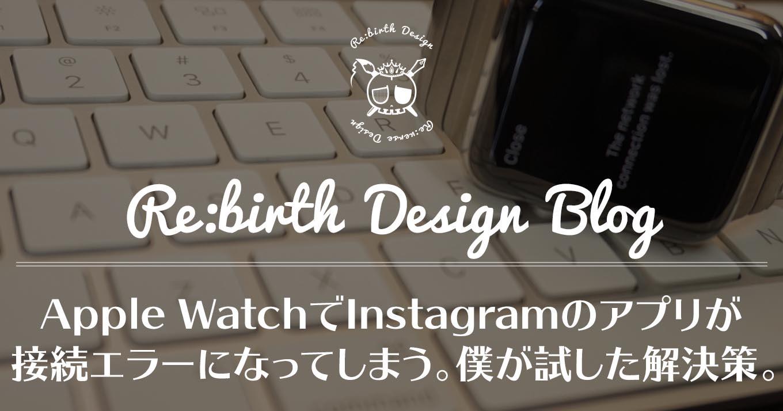 [追記あり]Apple WatchでInstagramのアプリが接続エラーになってしまう。僕が現段階で試した解決策。