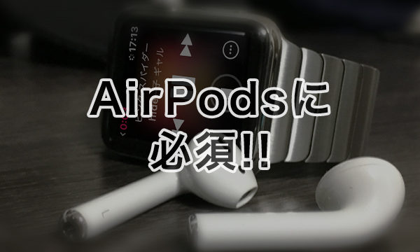 AirPodsで曲送りや音量調整する方法は、Apple Watchで操作するのが一番!