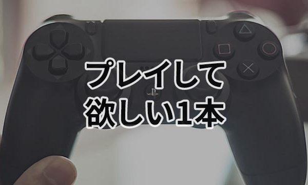 【PS4】27歳の男が、大人な貴方にオススメしたい1本のゲームを紹介。