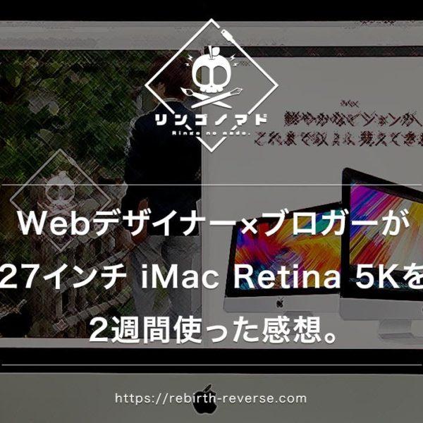 【レビュー】Webデザイナー×ブロガーが、仕事用メインマシンとして『27インチ iMac Retina 5K』を2週間使った感想。