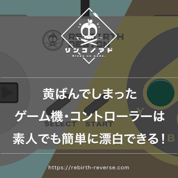 黄ばんだゲーム機・コントローラーは素人でも簡単に漂白できる!方法を紹介!